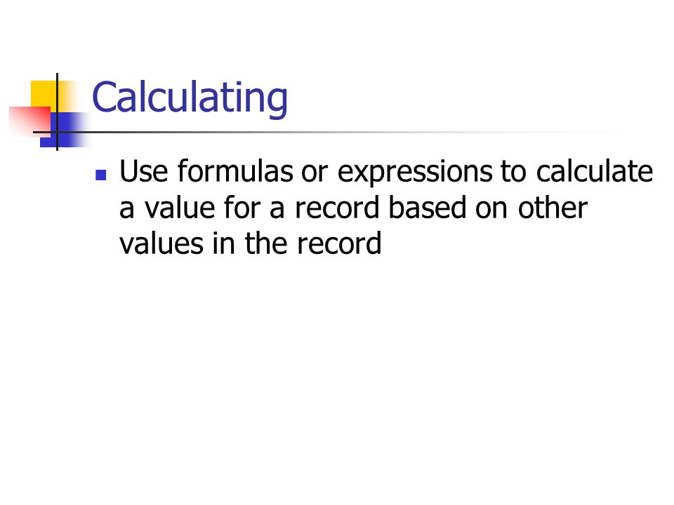 Calculating Use formulas or expressions to calculate a value for a record based on other values in the record