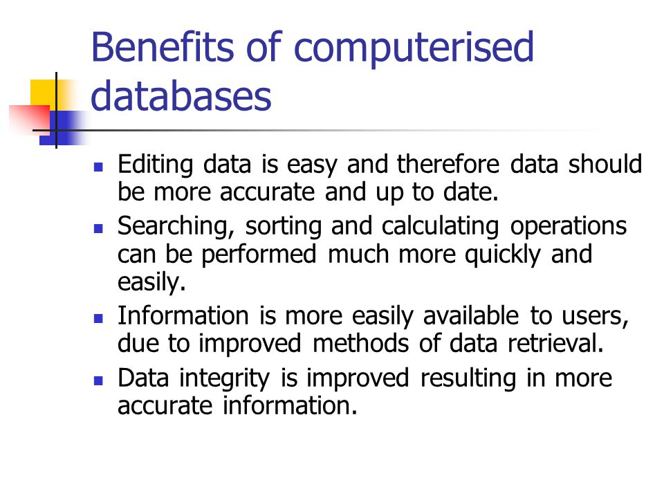 Benefits of computerised databases Editing data is easy and therefore data should be more accurate and up to date. Searching, sorting and calculating