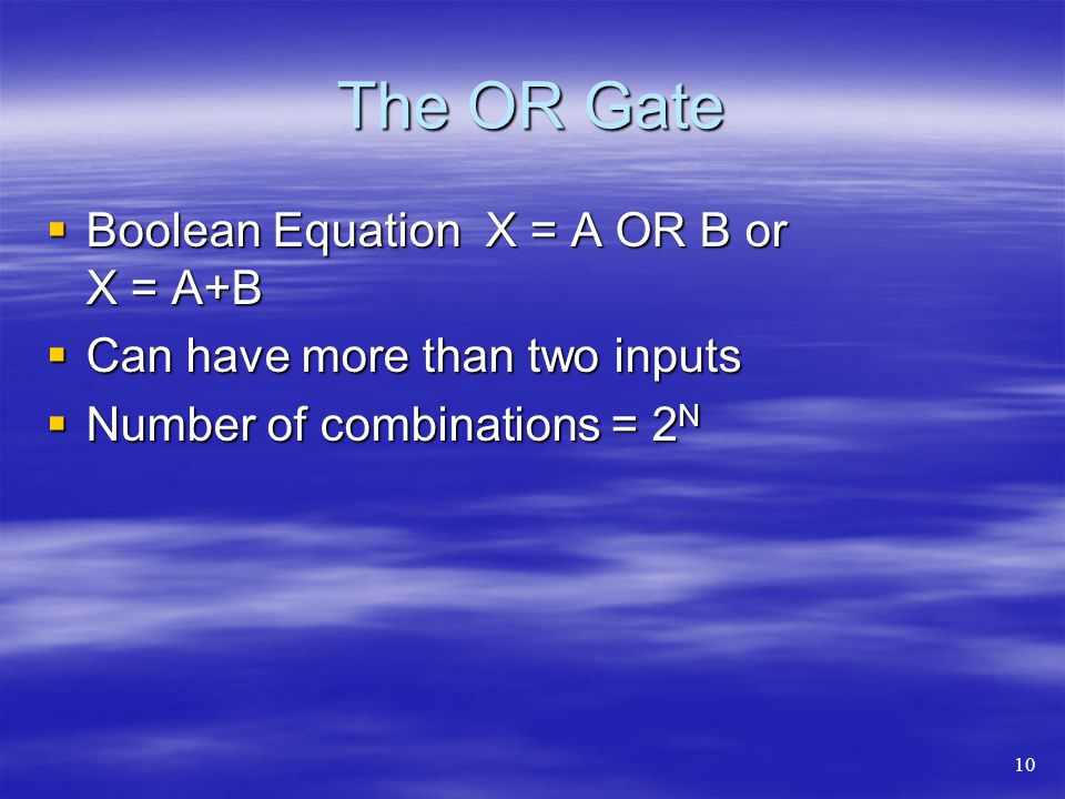 The OR Gate Boolean Equation X = A OR B or X = A+B Boolean Equation X = A OR B or X = A+B Can have more than two inputs Can have more than two inputs