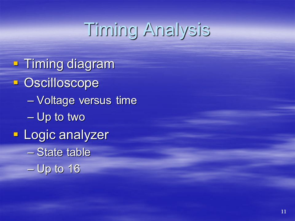 Timing Analysis Timing diagram Timing diagram Oscilloscope Oscilloscope –Voltage versus time –Up to two Logic analyzer Logic analyzer –State table –Up