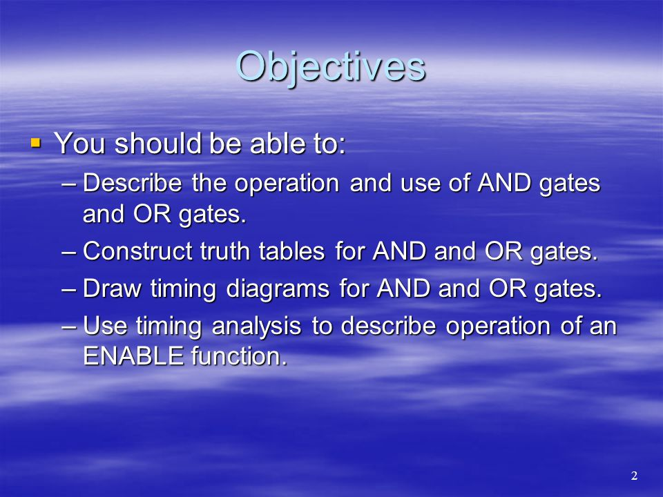 Objectives You should be able to: You should be able to: –Describe the operation and use of AND gates and OR gates. –Construct truth tables for AND an