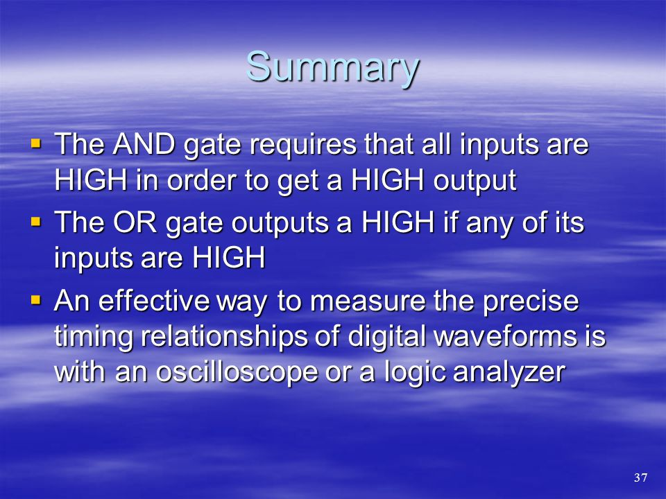 Summary The AND gate requires that all inputs are HIGH in order to get a HIGH output The AND gate requires that all inputs are HIGH in order to get a