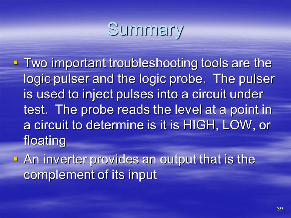 Summary Two important troubleshooting tools are the logic pulser and the logic probe.