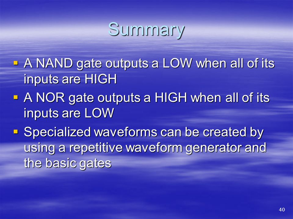 Summary A NAND gate outputs a LOW when all of its inputs are HIGH A NAND gate outputs a LOW when all of its inputs are HIGH A NOR gate outputs a HIGH