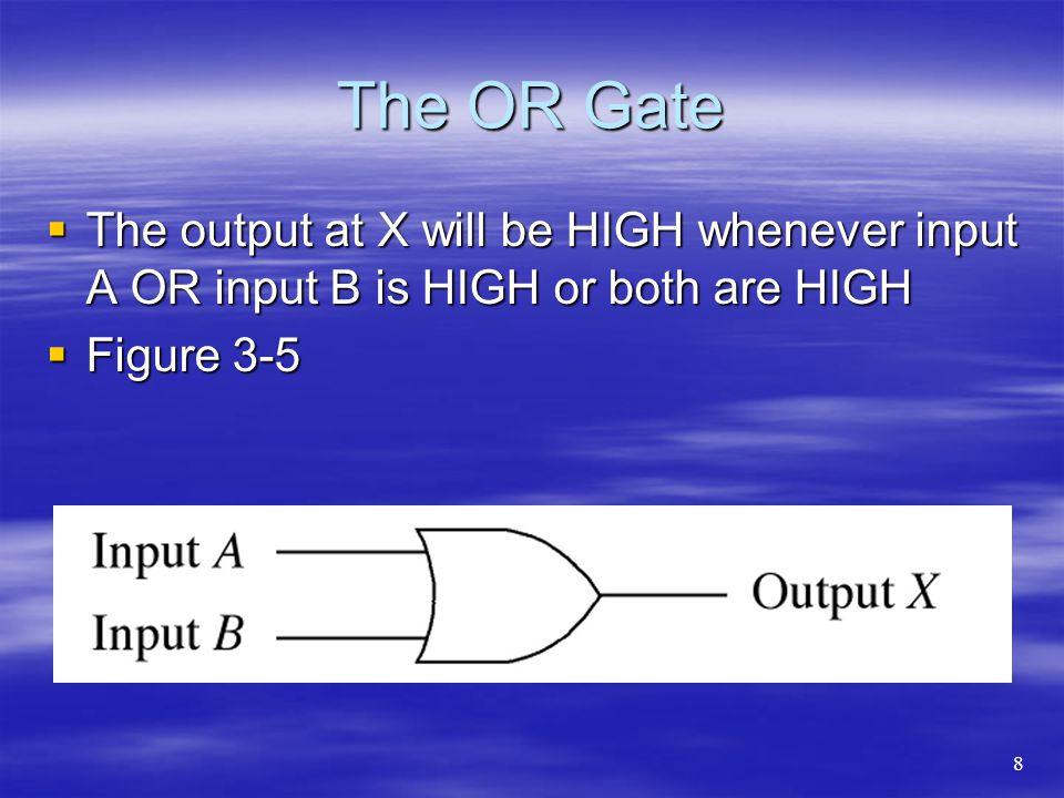 The OR Gate The output at X will be HIGH whenever input A OR input B is HIGH or both are HIGH The output at X will be HIGH whenever input A OR input B is HIGH or both are HIGH Figure 3-5 Figure 3-5 8