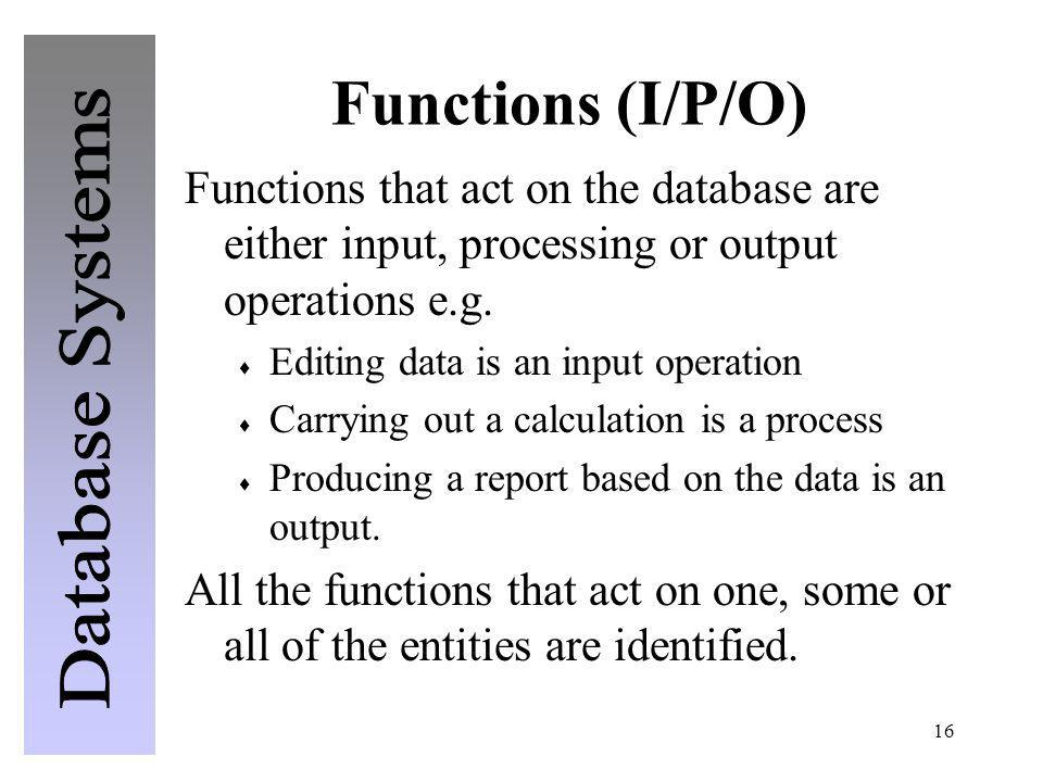 16 Functions (I/P/O) Functions that act on the database are either input, processing or output operations e.g. Editing data is an input operation Carr