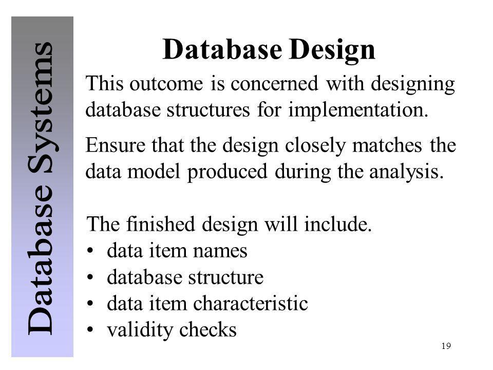 19 Database Design The finished design will include. data item names database structure data item characteristic validity checks This outcome is conce