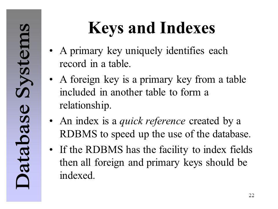 22 Keys and Indexes A primary key uniquely identifies each record in a table. A foreign key is a primary key from a table included in another table to
