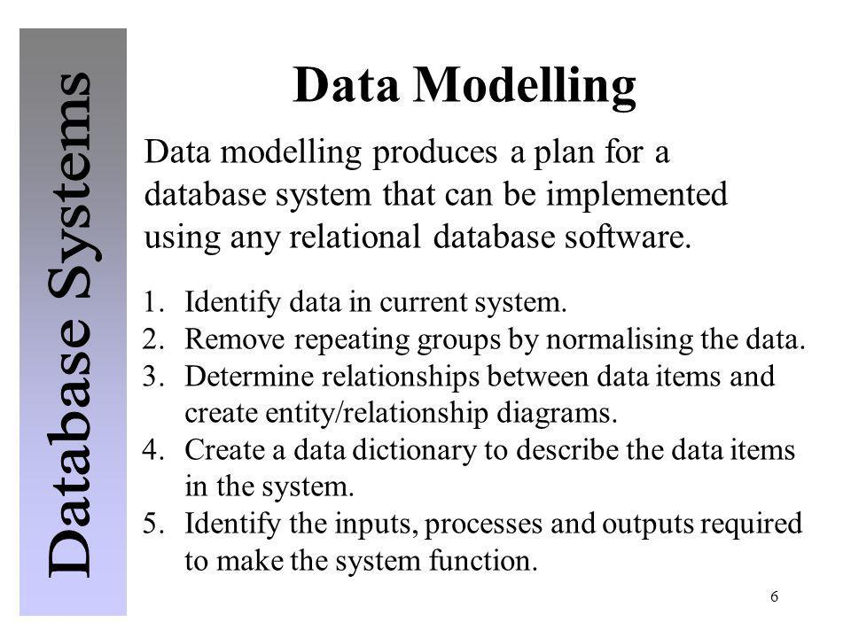 6 Data Modelling Data modelling produces a plan for a database system that can be implemented using any relational database software. 1.Identify data