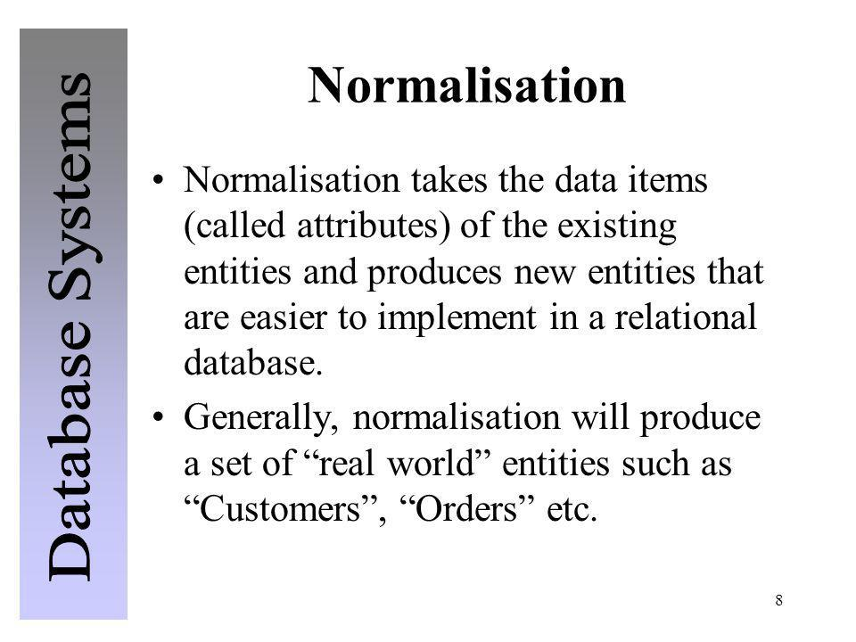 8 Normalisation Normalisation takes the data items (called attributes) of the existing entities and produces new entities that are easier to implement