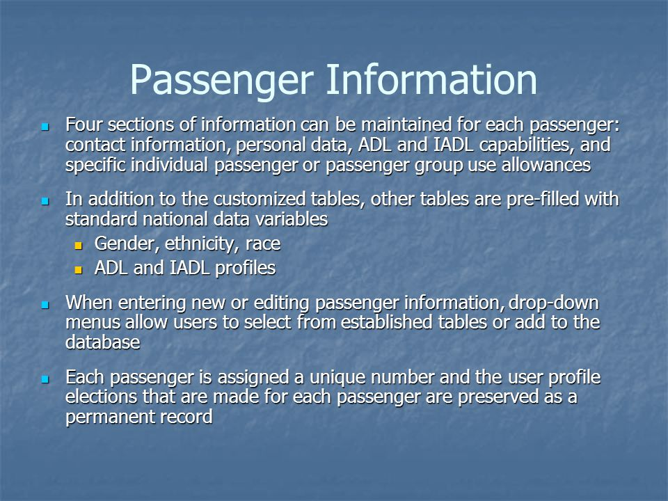 Passenger Information Four sections of information can be maintained for each passenger: contact information, personal data, ADL and IADL capabilities, and specific individual passenger or passenger group use allowances Four sections of information can be maintained for each passenger: contact information, personal data, ADL and IADL capabilities, and specific individual passenger or passenger group use allowances In addition to the customized tables, other tables are pre-filled with standard national data variables In addition to the customized tables, other tables are pre-filled with standard national data variables Gender, ethnicity, race Gender, ethnicity, race ADL and IADL profiles ADL and IADL profiles When entering new or editing passenger information, drop-down menus allow users to select from established tables or add to the database When entering new or editing passenger information, drop-down menus allow users to select from established tables or add to the database Each passenger is assigned a unique number and the user profile elections that are made for each passenger are preserved as a permanent record Each passenger is assigned a unique number and the user profile elections that are made for each passenger are preserved as a permanent record