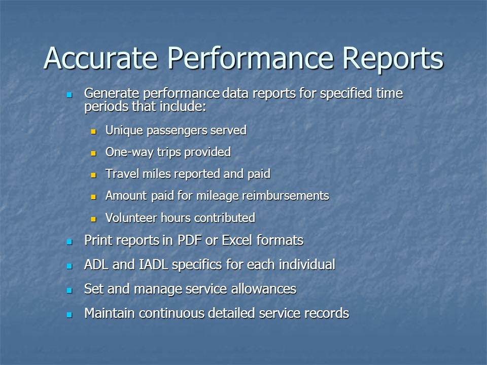 Accurate Performance Reports Generate performance data reports for specified time periods that include: Generate performance data reports for specified time periods that include: Unique passengers served Unique passengers served One-way trips provided One-way trips provided Travel miles reported and paid Travel miles reported and paid Amount paid for mileage reimbursements Amount paid for mileage reimbursements Volunteer hours contributed Volunteer hours contributed Print reports in PDF or Excel formats Print reports in PDF or Excel formats ADL and IADL specifics for each individual ADL and IADL specifics for each individual Set and manage service allowances Set and manage service allowances Maintain continuous detailed service records Maintain continuous detailed service records