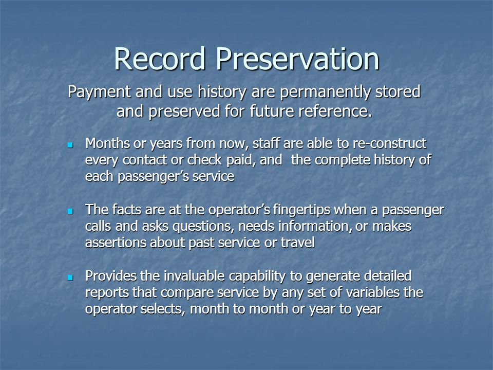 Record Preservation Months or years from now, staff are able to re-construct every contact or check paid, and the complete history of each passengers service Months or years from now, staff are able to re-construct every contact or check paid, and the complete history of each passengers service The facts are at the operators fingertips when a passenger calls and asks questions, needs information, or makes assertions about past service or travel The facts are at the operators fingertips when a passenger calls and asks questions, needs information, or makes assertions about past service or travel Provides the invaluable capability to generate detailed reports that compare service by any set of variables the operator selects, month to month or year to year Provides the invaluable capability to generate detailed reports that compare service by any set of variables the operator selects, month to month or year to year Payment and use history are permanently stored and preserved for future reference.