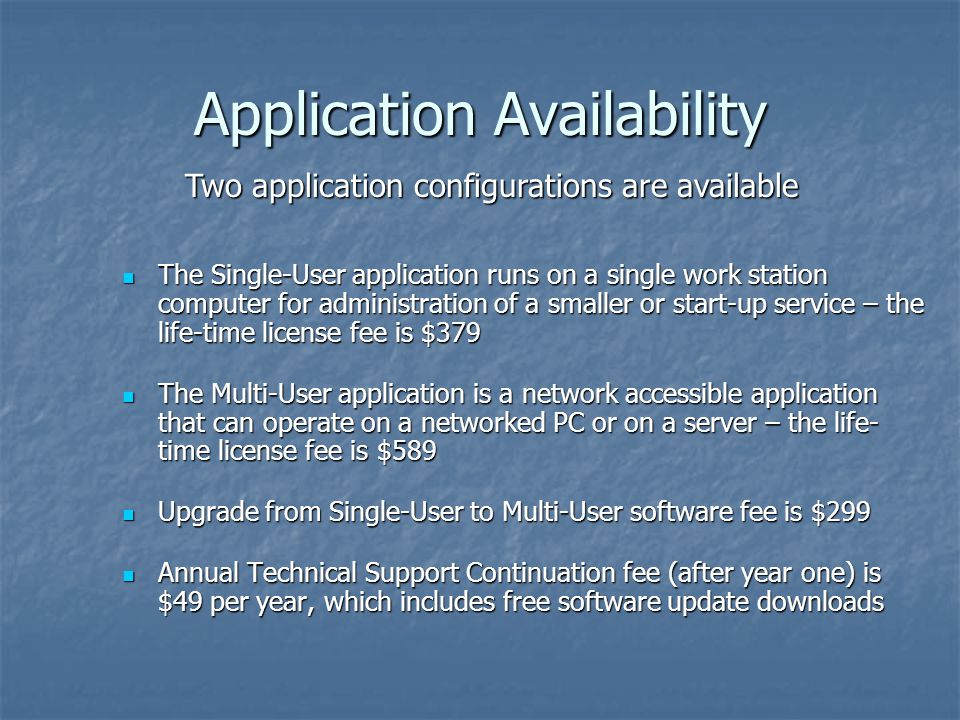 Application Availability The Single-User application runs on a single work station computer for administration of a smaller or start-up service – the life-time license fee is $379 The Single-User application runs on a single work station computer for administration of a smaller or start-up service – the life-time license fee is $379 The Multi-User application is a network accessible application that can operate on a networked PC or on a server – the life- time license fee is $589 The Multi-User application is a network accessible application that can operate on a networked PC or on a server – the life- time license fee is $589 Upgrade from Single-User to Multi-User software fee is $299 Upgrade from Single-User to Multi-User software fee is $299 Annual Technical Support Continuation fee (after year one) is $49 per year, which includes free software update downloads Annual Technical Support Continuation fee (after year one) is $49 per year, which includes free software update downloads Two application configurations are available