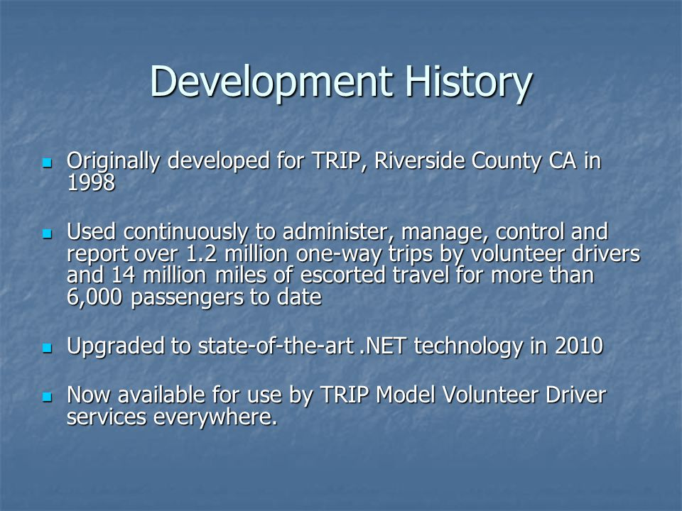 Development History Originally developed for TRIP, Riverside County CA in 1998 Originally developed for TRIP, Riverside County CA in 1998 Used continuously to administer, manage, control and report over 1.2 million one-way trips by volunteer drivers and 14 million miles of escorted travel for more than 6,000 passengers to date Used continuously to administer, manage, control and report over 1.2 million one-way trips by volunteer drivers and 14 million miles of escorted travel for more than 6,000 passengers to date Upgraded to state-of-the-art.NET technology in 2010 Upgraded to state-of-the-art.NET technology in 2010 Now available for use by TRIP Model Volunteer Driver services everywhere.