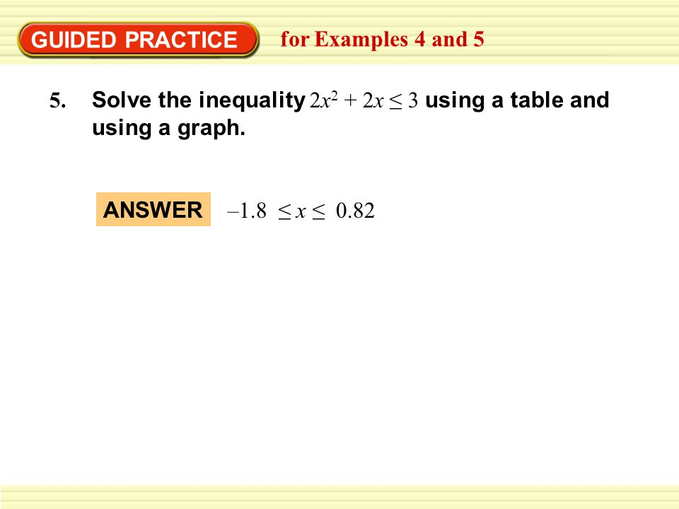 GUIDED PRACTICE for Examples 4 and 5 Solve the inequality 2x 2 + 2x 3 using a table and using a graph.