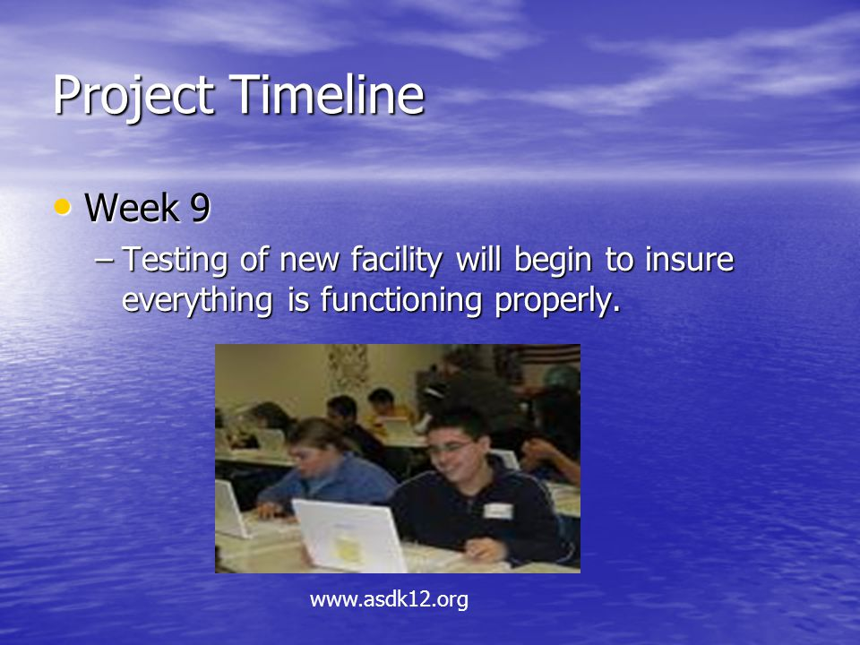 Project Timeline Week 9 Week 9 –Testing of new facility will begin to insure everything is functioning properly.