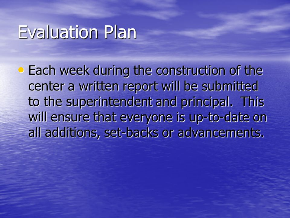 Evaluation Plan Each week during the construction of the center a written report will be submitted to the superintendent and principal.
