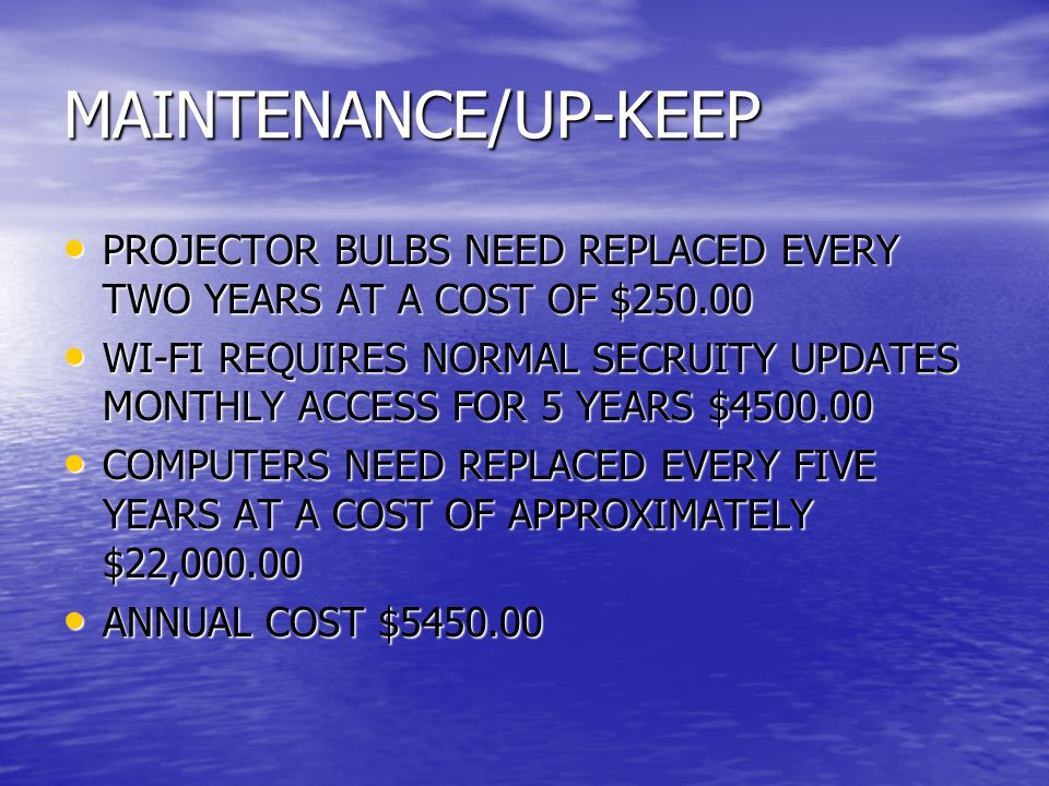 MAINTENANCE/UP-KEEP PROJECTOR BULBS NEED REPLACED EVERY TWO YEARS AT A COST OF $250.00 PROJECTOR BULBS NEED REPLACED EVERY TWO YEARS AT A COST OF $250.00 WI-FI REQUIRES NORMAL SECRUITY UPDATES MONTHLY ACCESS FOR 5 YEARS $4500.00 WI-FI REQUIRES NORMAL SECRUITY UPDATES MONTHLY ACCESS FOR 5 YEARS $4500.00 COMPUTERS NEED REPLACED EVERY FIVE YEARS AT A COST OF APPROXIMATELY $22,000.00 COMPUTERS NEED REPLACED EVERY FIVE YEARS AT A COST OF APPROXIMATELY $22,000.00 ANNUAL COST $5450.00 ANNUAL COST $5450.00