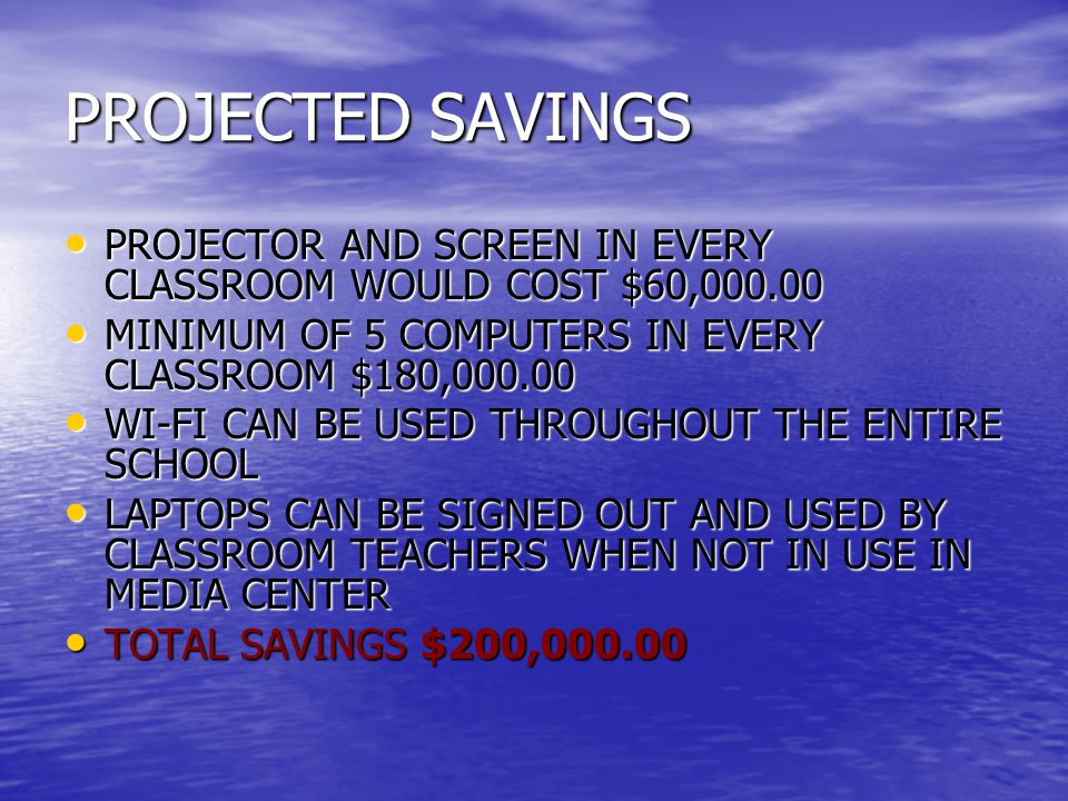 PROJECTED SAVINGS PROJECTOR AND SCREEN IN EVERY CLASSROOM WOULD COST $60, PROJECTOR AND SCREEN IN EVERY CLASSROOM WOULD COST $60, MINIMUM OF 5 COMPUTERS IN EVERY CLASSROOM $180, MINIMUM OF 5 COMPUTERS IN EVERY CLASSROOM $180, WI-FI CAN BE USED THROUGHOUT THE ENTIRE SCHOOL WI-FI CAN BE USED THROUGHOUT THE ENTIRE SCHOOL LAPTOPS CAN BE SIGNED OUT AND USED BY CLASSROOM TEACHERS WHEN NOT IN USE IN MEDIA CENTER LAPTOPS CAN BE SIGNED OUT AND USED BY CLASSROOM TEACHERS WHEN NOT IN USE IN MEDIA CENTER TOTAL SAVINGS $200, TOTAL SAVINGS $200,000.00