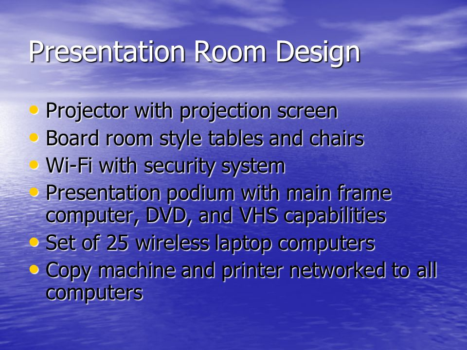 Presentation Room Design Projector with projection screen Projector with projection screen Board room style tables and chairs Board room style tables and chairs Wi-Fi with security system Wi-Fi with security system Presentation podium with main frame computer, DVD, and VHS capabilities Presentation podium with main frame computer, DVD, and VHS capabilities Set of 25 wireless laptop computers Set of 25 wireless laptop computers Copy machine and printer networked to all computers Copy machine and printer networked to all computers