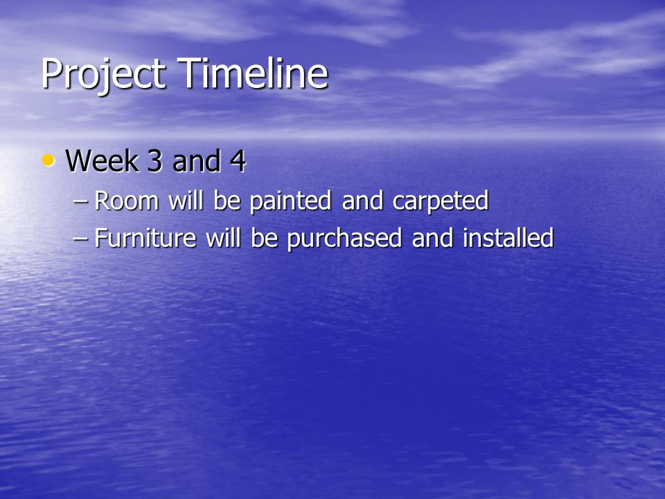 Project Timeline Week 3 and 4 Week 3 and 4 –Room will be painted and carpeted –Furniture will be purchased and installed