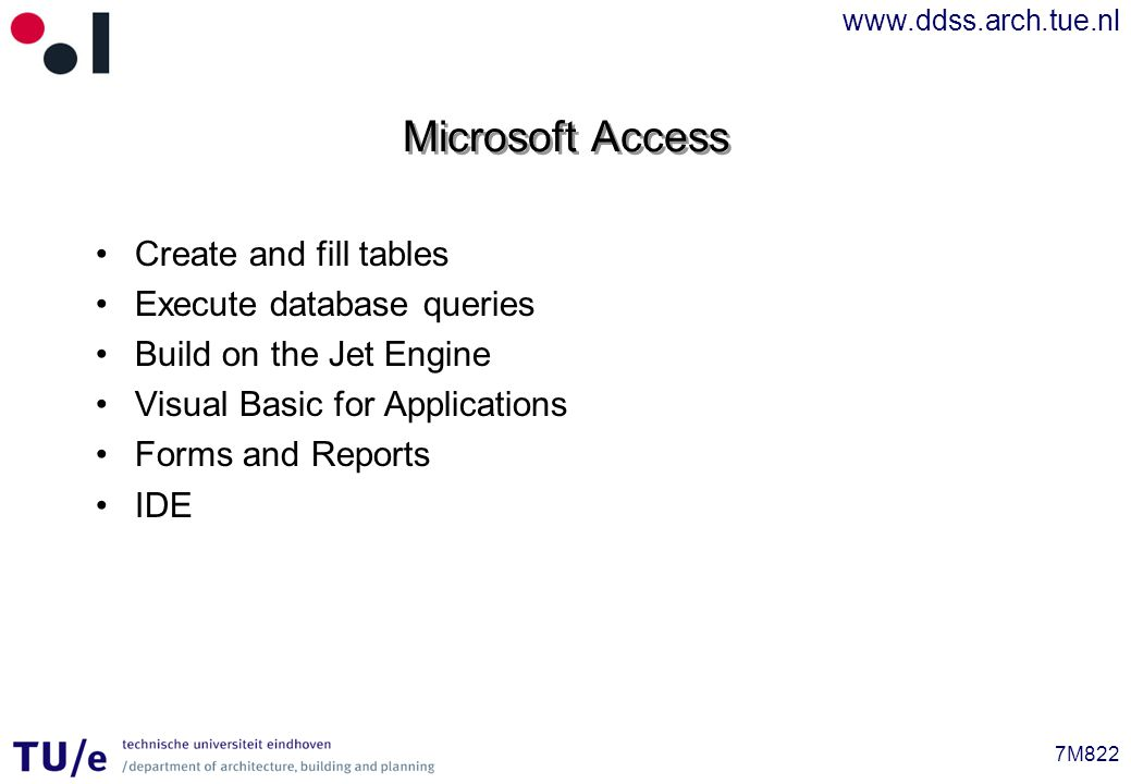 www.ddss.arch.tue.nl 7M822 Microsoft Access Create and fill tables Execute database queries Build on the Jet Engine Visual Basic for Applications Forms and Reports IDE