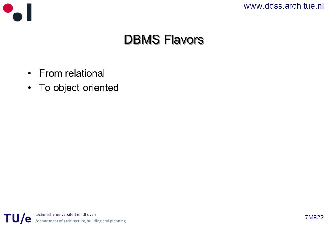 www.ddss.arch.tue.nl 7M822 DBMS Flavors From relational To object oriented