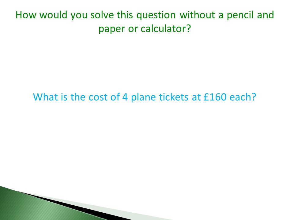 How would you solve this question without a pencil and paper or calculator? What is the cost of 4 plane tickets at £160 each?
