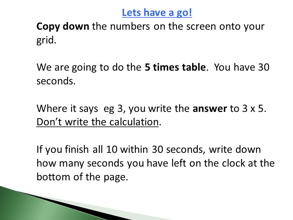 Lets have a go! Copy down the numbers on the screen onto your grid. We are going to do the 5 times table. You have 30 seconds. Where it says eg 3, you