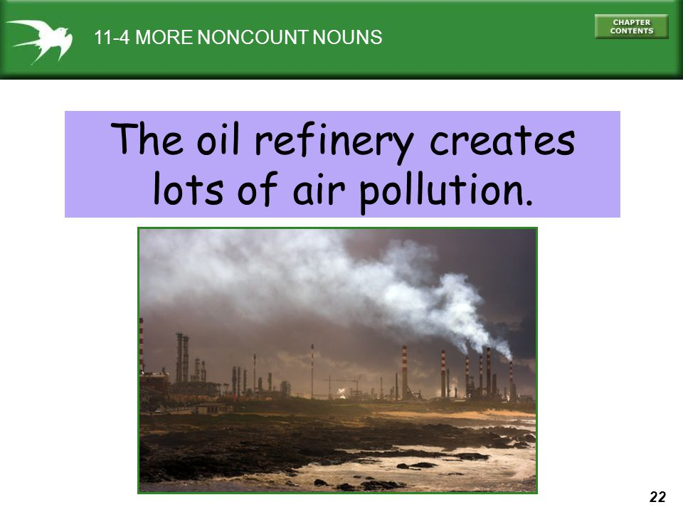 22 11-4 MORE NONCOUNT NOUNS The oil refinery creates lots of air pollution.