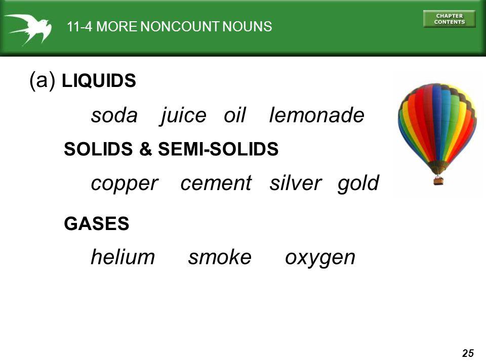 25 11-4 MORE NONCOUNT NOUNS (a) LIQUIDS soda juice oil lemonade SOLIDS & SEMI-SOLIDS GASES helium smokeoxygen copper cement silver gold
