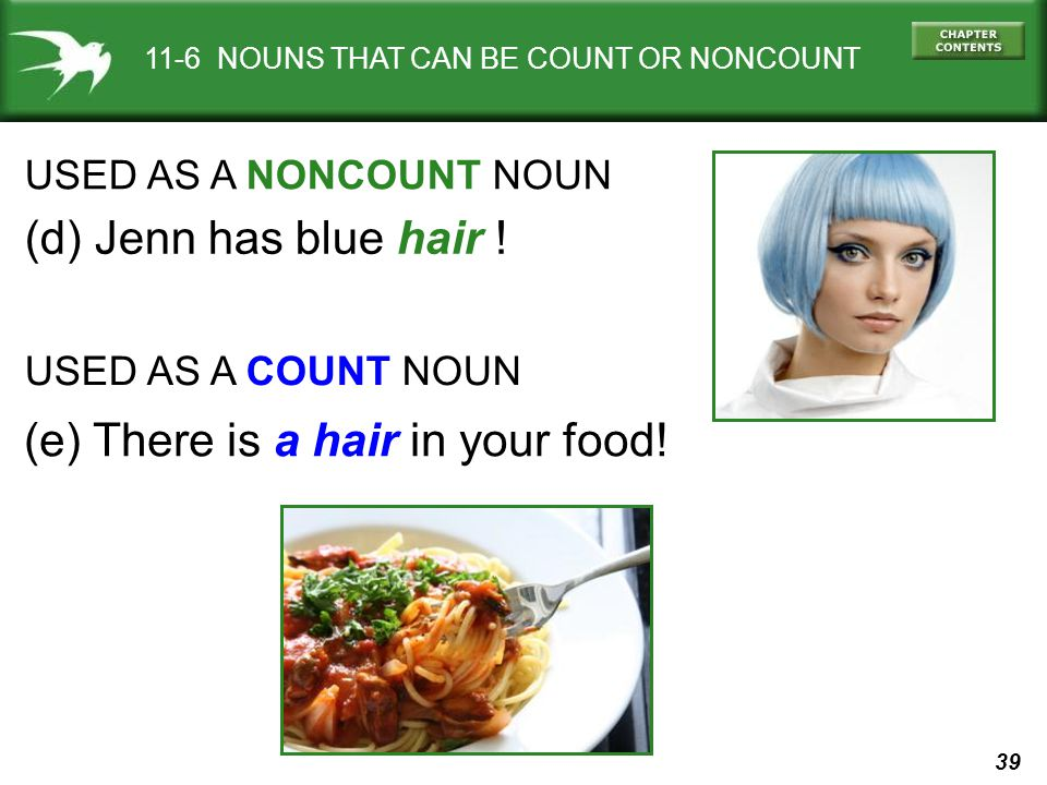 39 11-6 NOUNS THAT CAN BE COUNT OR NONCOUNT USED AS A NONCOUNT NOUN (d) Jenn has blue hair .