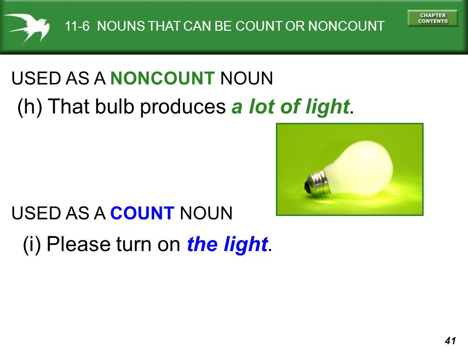 41 11-6 NOUNS THAT CAN BE COUNT OR NONCOUNT USED AS A NONCOUNT NOUN (h) That bulb produces a lot of light.