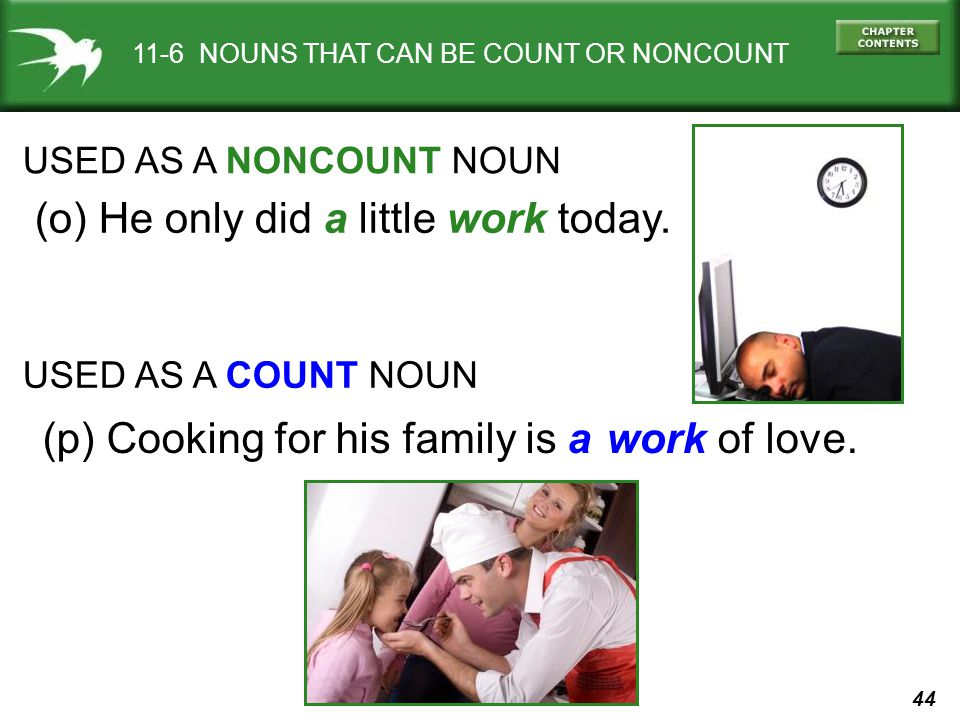 44 11-6 NOUNS THAT CAN BE COUNT OR NONCOUNT USED AS A NONCOUNT NOUN (o) He only did a little work today.