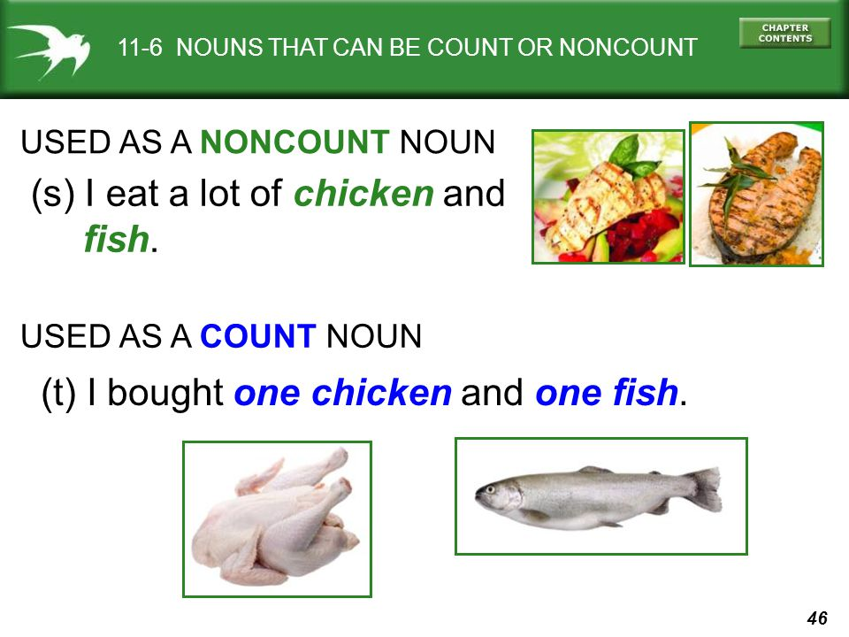 46 11-6 NOUNS THAT CAN BE COUNT OR NONCOUNT USED AS A NONCOUNT NOUN (s) I eat a lot of chicken and fish.
