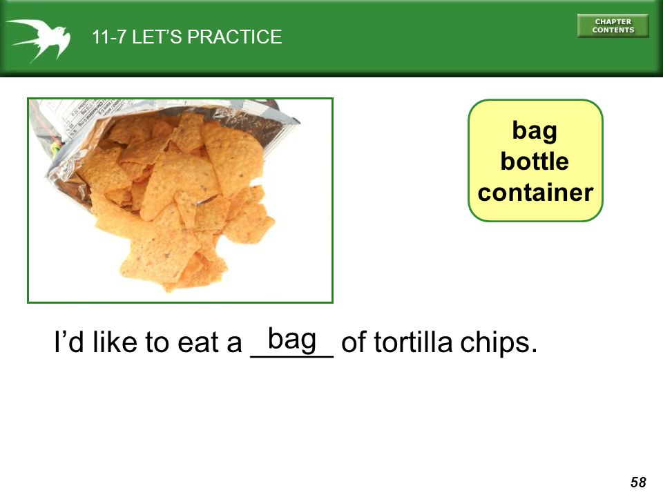 58 11-7 LETS PRACTICE Id like to eat a _____ of tortilla chips. bag bottle container