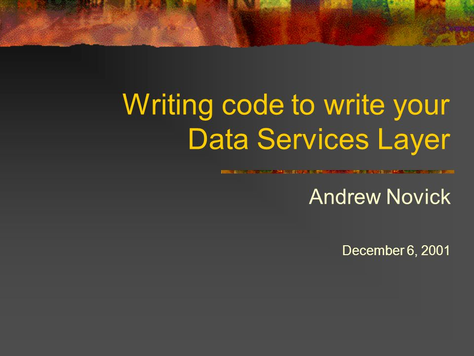 Writing code to write your Data Services Layer Andrew Novick December 6, 2001