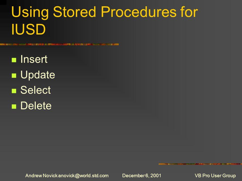Andrew Novick anovick@world.std.comDecember 6, 2001VB Pro User Group Using Stored Procedures for IUSD Insert Update Select Delete