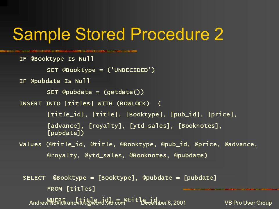 Andrew Novick anovick@world.std.comDecember 6, 2001VB Pro User Group Sample Stored Procedure 2 IF @Booktype Is Null SET @Booktype = ( UNDECIDED ) IF @pubdate Is Null SET @pubdate = (getdate()) INSERT INTO [titles] WITH (ROWLOCK) ( [title_id], [title], [Booktype], [pub_id], [price], [advance], [royalty], [ytd_sales], [Booknotes], [pubdate]) Values (@title_id, @title, @Booktype, @pub_id, @price, @advance, @royalty, @ytd_sales, @Booknotes, @pubdate) SELECT @Booktype = [Booktype], @pubdate = [pubdate] FROM [titles] WHERE [title_id] = @title_id
