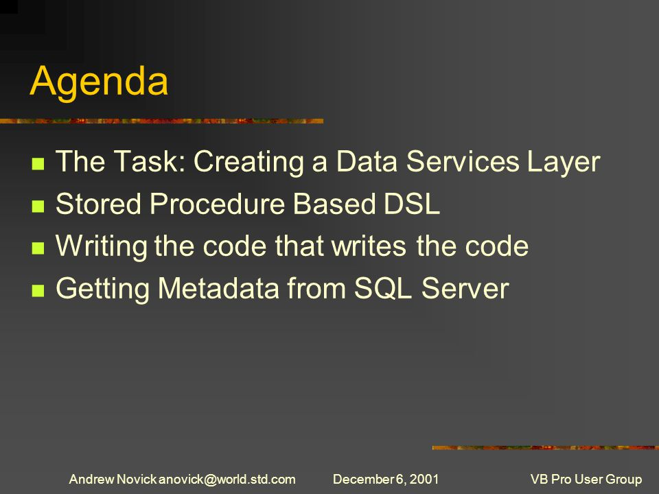 Andrew Novick anovick@world.std.comDecember 6, 2001VB Pro User Group Agenda The Task: Creating a Data Services Layer Stored Procedure Based DSL Writing the code that writes the code Getting Metadata from SQL Server