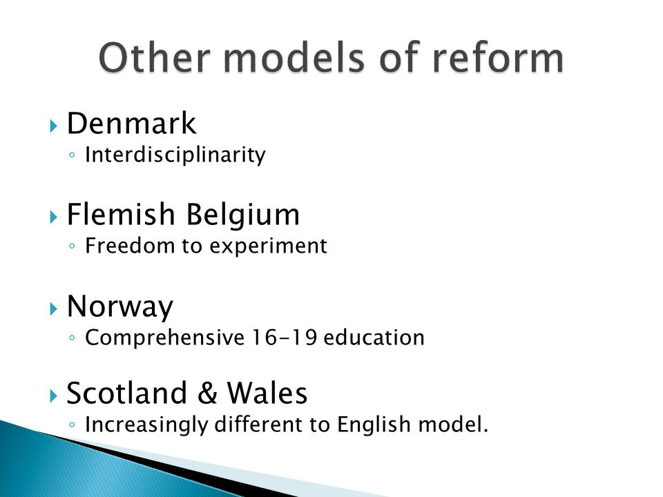 Denmark Interdisciplinarity Flemish Belgium Freedom to experiment Norway Comprehensive 16-19 education Scotland & Wales Increasingly different to English model.