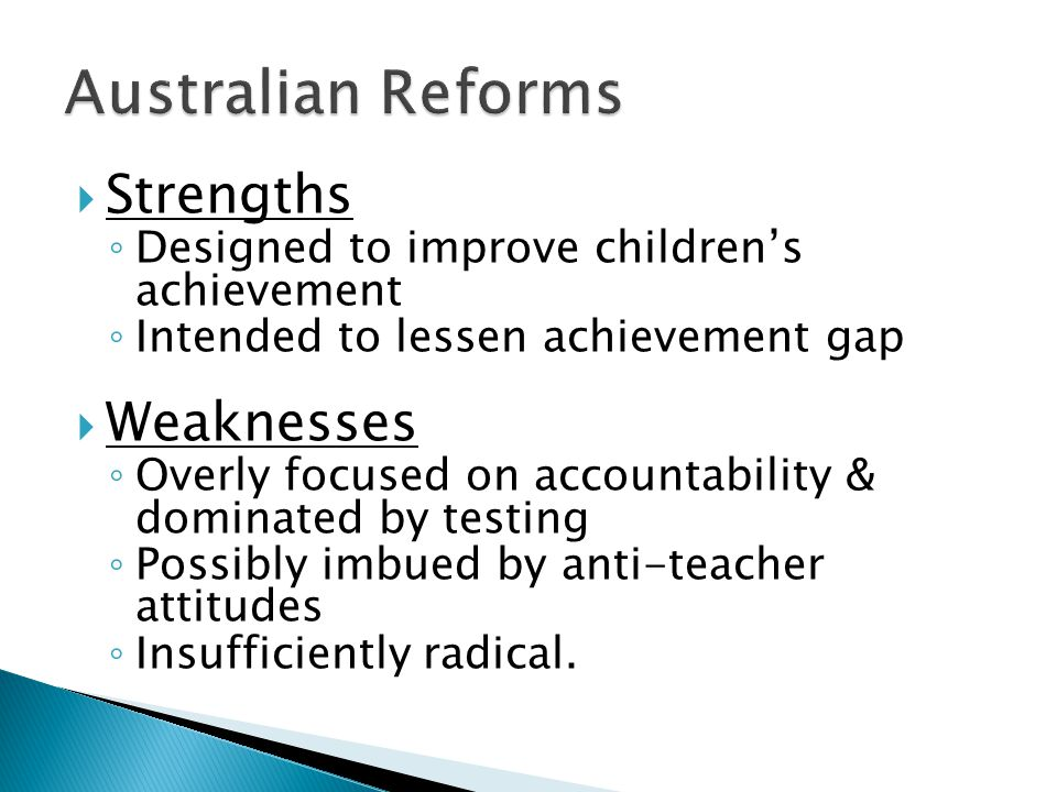 Strengths Designed to improve childrens achievement Intended to lessen achievement gap Weaknesses Overly focused on accountability & dominated by testing Possibly imbued by anti-teacher attitudes Insufficiently radical.