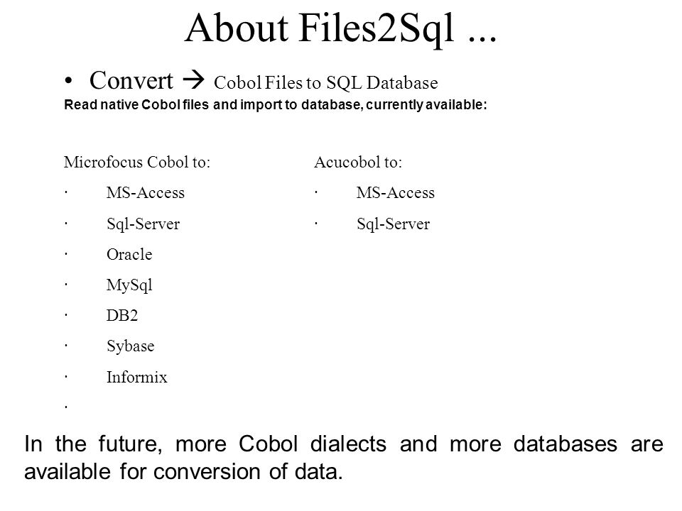About Files2Sql... Convert Cobol Files to SQL Database Read native Cobol files and import to database, currently available: Microfocus Cobol to: · MS-
