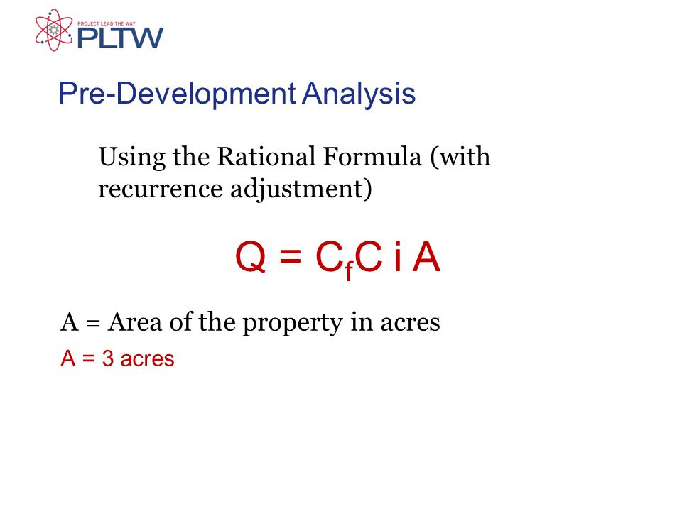 Pre-Development Analysis A = Area of the property in acres A = 3 acres Using the Rational Formula (with recurrence adjustment) Q = C f C i A