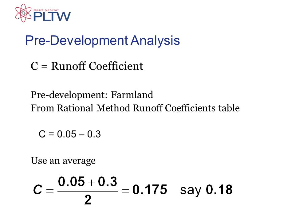 C = Runoff Coefficient Pre-development: Farmland From Rational Method Runoff Coefficients table C = 0.05 – 0.3 Use an average Pre-Development Analysis