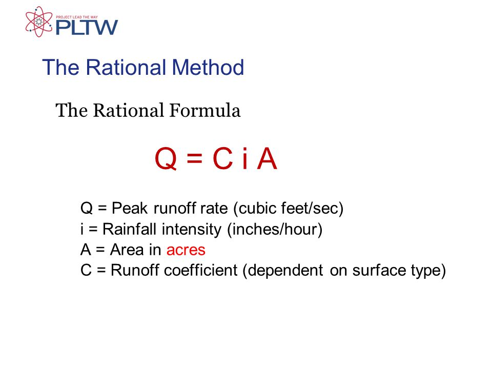 The Rational Method The Rational Formula Q = C i A Q = Peak runoff rate (cubic feet/sec) i = Rainfall intensity (inches/hour) A = Area in acres C = Runoff coefficient (dependent on surface type)