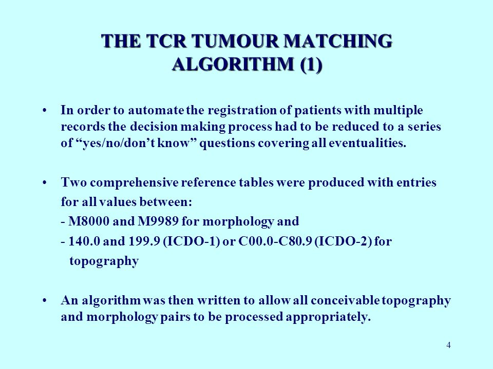 4 THE TCR TUMOUR MATCHING ALGORITHM (1) In order to automate the registration of patients with multiple records the decision making process had to be reduced to a series of yes/no/dont know questions covering all eventualities.