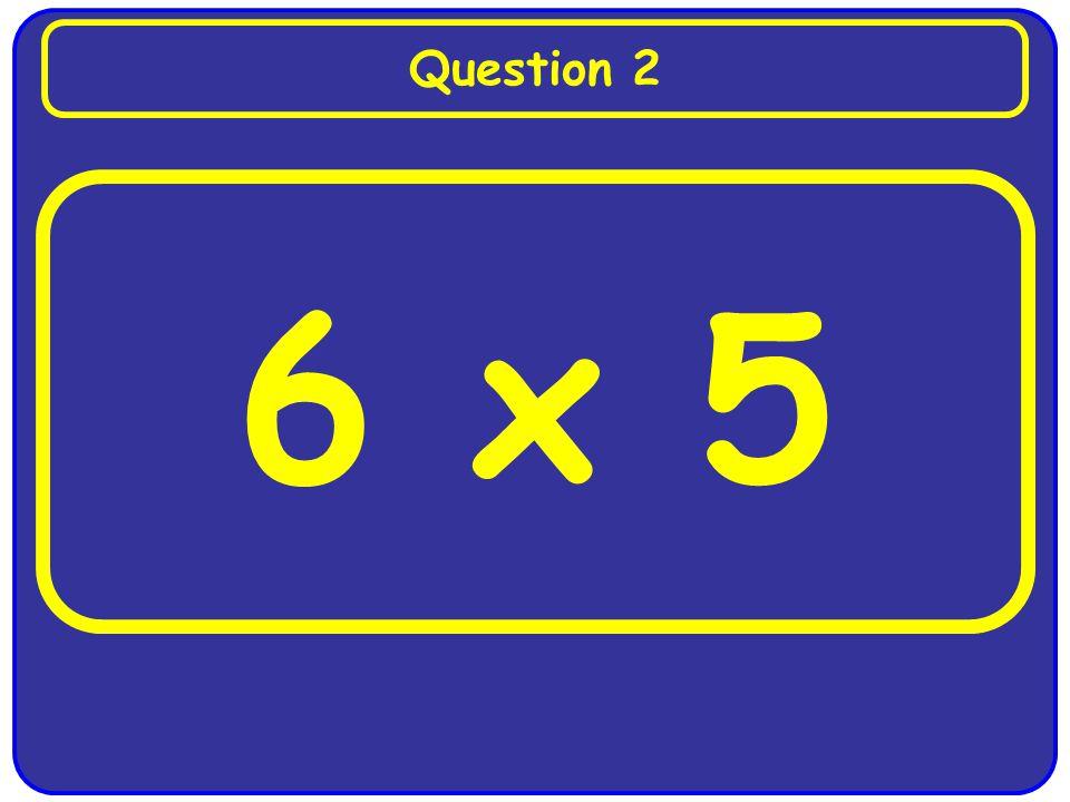 6 x 5 Question 2