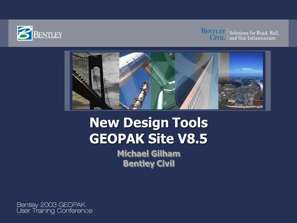 New Design Tools GEOPAK Site V8.5 Michael Gilham Bentley Civil Michael Gilham Bentley Civil